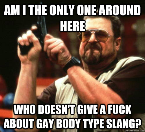 Am i the only one around here who doesn't give a fuck about gay body type slang? - Am i the only one around here who doesn't give a fuck about gay body type slang?  Am I The Only One Around Here