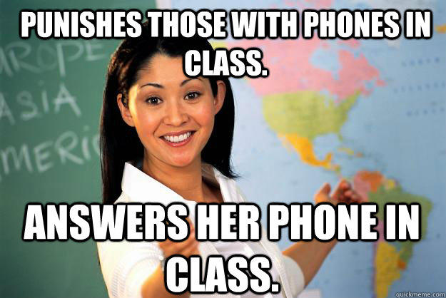 Punishes those with phones in class. Answers her phone in class. - Punishes those with phones in class. Answers her phone in class.  Unhelpful High School Teacher