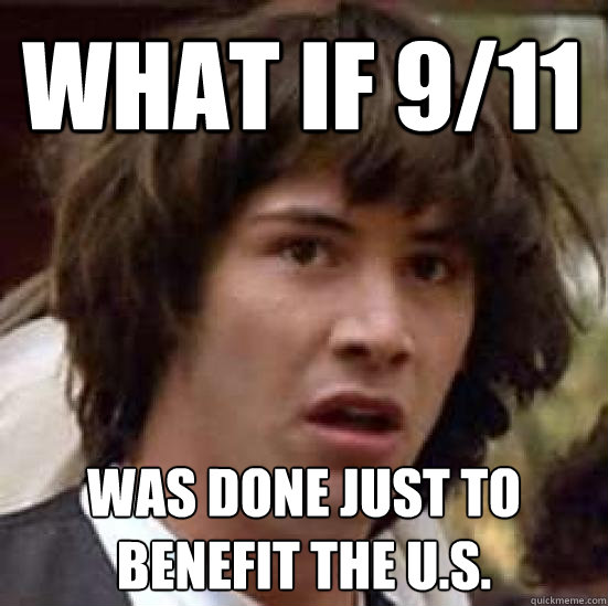what if 9/11 was done just to benefit the u.s. - what if 9/11 was done just to benefit the u.s.  conspiracy keanu