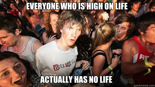 Everyone who is high on life actually has no life - Everyone who is high on life actually has no life  Sudden Clarity Clarence