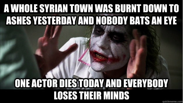 A whole Syrian town was burnt down to ashes yesterday and nobody bats an eye One actor dies today and everybody loses their minds - A whole Syrian town was burnt down to ashes yesterday and nobody bats an eye One actor dies today and everybody loses their minds  Joker Mind Loss