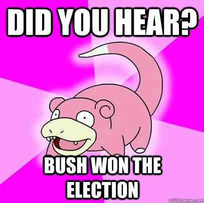did you hear? bush won the election - did you hear? bush won the election  Slowpoke