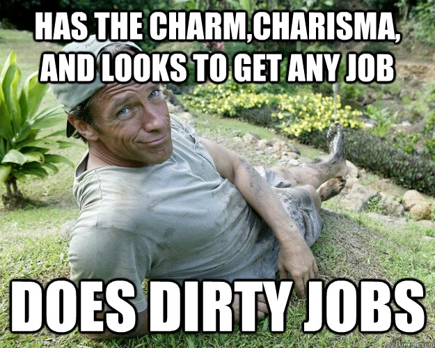 Has the charm,charisma, and looks to get any job Does dirty jobs