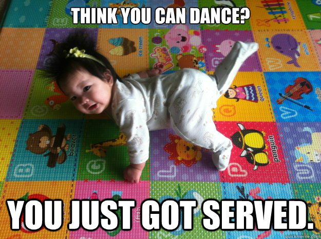 think you can dance? You just got served.