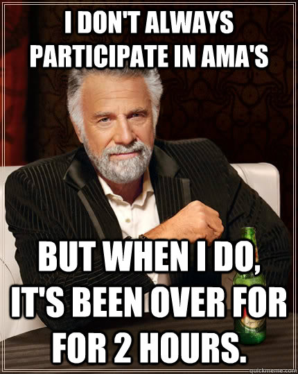 I don't always participate in AMA's but when I do, it's been over for for 2 hours. - I don't always participate in AMA's but when I do, it's been over for for 2 hours.  The Most Interesting Man In The World