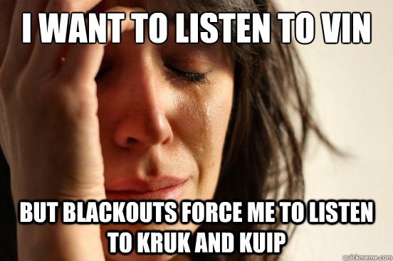 I want to listen to vin but blackouts force me to listen to kruk and kuip - I want to listen to vin but blackouts force me to listen to kruk and kuip  First World Problems