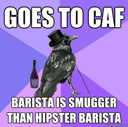 Goes to café  barista is smugger than hipster barista   - Goes to café  barista is smugger than hipster barista    Rich Raven