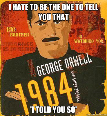 i hate to be the one to tell you that 'i told you so'  1984