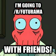 I'm going to /r/futurama with friends! - I'm going to /r/futurama with friends!  Zoidberg Friends