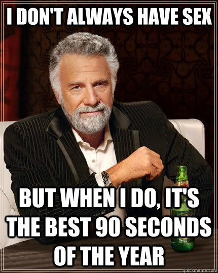 I don't always have sex but when I do, it's the best 90 seconds of the year - I don't always have sex but when I do, it's the best 90 seconds of the year  The Most Interesting Man In The World