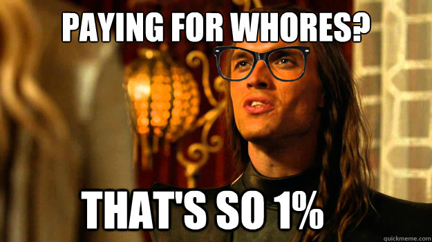 paying for whores? that's so 1% - paying for whores? that's so 1%  Hipster Daario Naharis