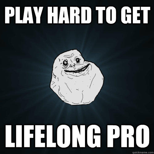 Play hard to get lifelong pro - Play hard to get lifelong pro  Forever Alone
