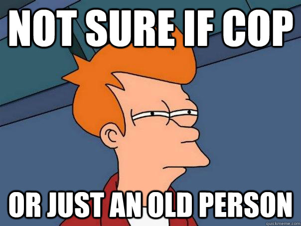 Not sure if cop Or just an old person - Not sure if cop Or just an old person  Futurama Fry
