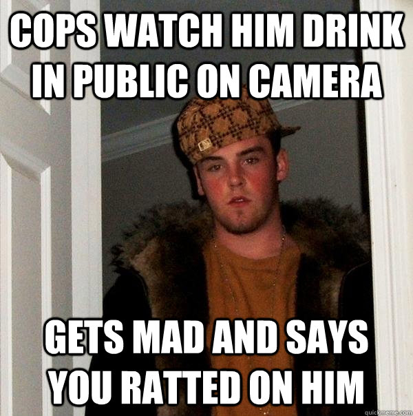 cops watch him drink in public on camera gets mad and says you ratted on him - cops watch him drink in public on camera gets mad and says you ratted on him  Scumbag Steve