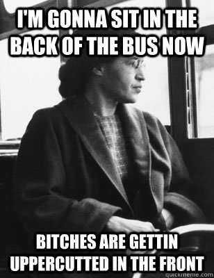 I'm gonna sit in the back of the bus now Bitches are gettin uppercutted in the front