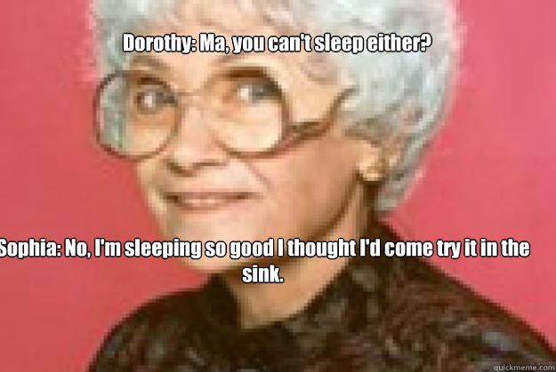 Dorothy: Ma, you can't sleep either?      Sophia: No, I'm sleeping so good I thought I'd come try it in the sink.    golden girls