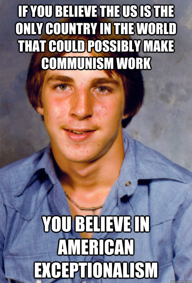 if you believe the US is the only country in the world that could possibly make communism work you believe in American exceptionalism - if you believe the US is the only country in the world that could possibly make communism work you believe in American exceptionalism  Old Economy Steven