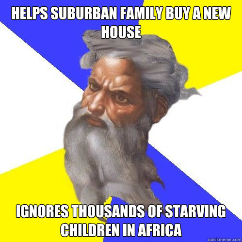 Helps suburban family buy a new house Ignores thousands of starving children in Africa - Helps suburban family buy a new house Ignores thousands of starving children in Africa  Advice God