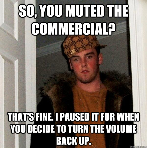 So, you muted the commercial? That's fine. I paused it for when you decide to turn the volume back up.  - So, you muted the commercial? That's fine. I paused it for when you decide to turn the volume back up.   Scumbag Steve