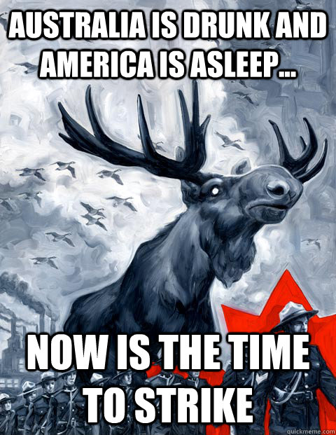 Australia is drunk and america is asleep... Now is the time to strike  Vindictive Canadian Moose Overlord
