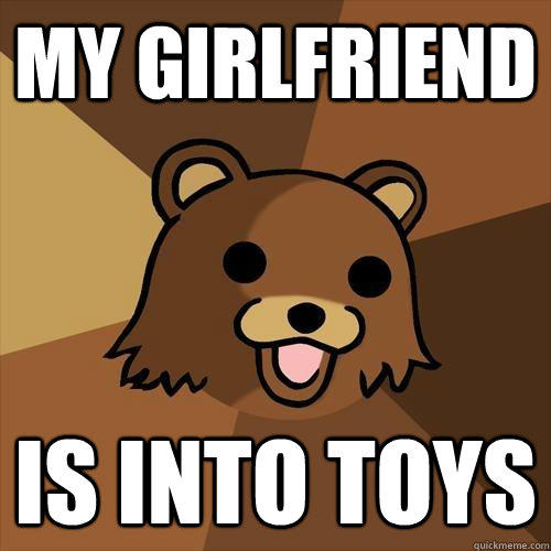 My girlfriend is into toys  Pedobear