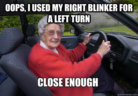 oops, i used my right blinker for a left turn close enough