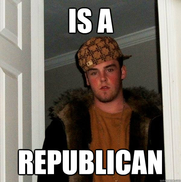 IS A REPUBLICAN - IS A REPUBLICAN  Scumbag Steve