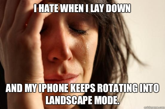 I hate when I lay down And my iPhone keeps rotating into landscape mode. - I hate when I lay down And my iPhone keeps rotating into landscape mode.  First World Problems