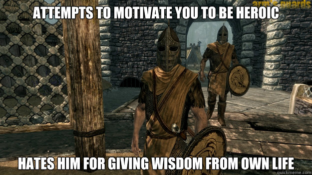 Attempts to motivate you to be heroic Hates him for giving wisdom from own life - Attempts to motivate you to be heroic Hates him for giving wisdom from own life  Skyrim Guard Logic