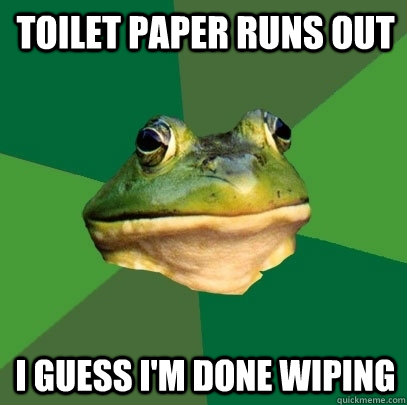 toilet paper runs out i guess i'm done wiping - toilet paper runs out i guess i'm done wiping  Foul Bachelor Frog