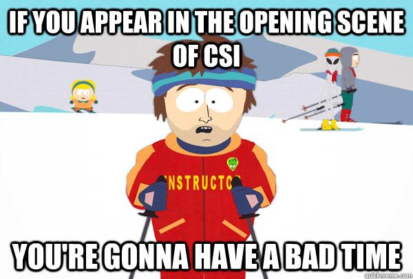 If you appear in the opening scene of CSI You're gonna have a bad time - If you appear in the opening scene of CSI You're gonna have a bad time  Super Cool Ski Instructor