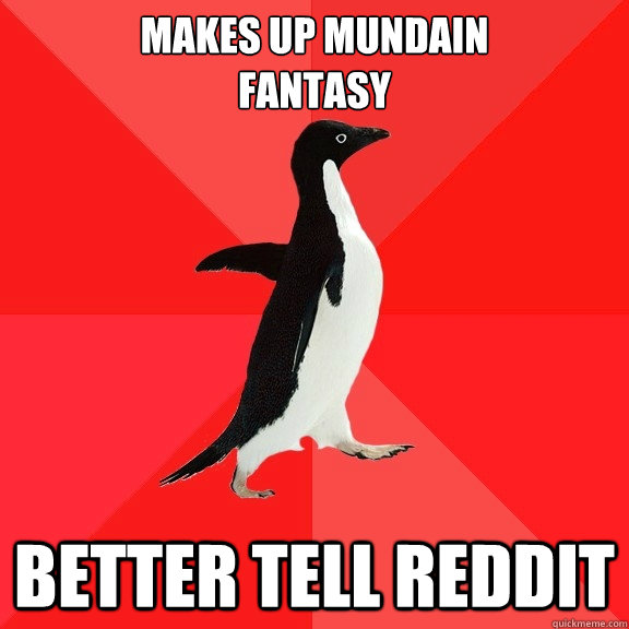 makes up mundain fantasy better tell reddit - makes up mundain fantasy better tell reddit  Socially Awesome Penguin