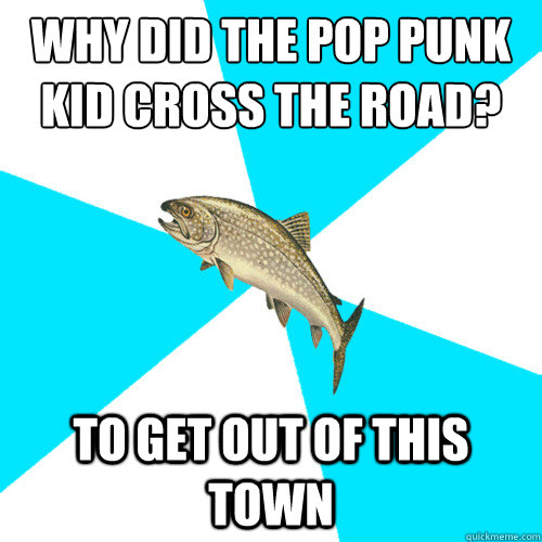 Why did the pop punk kid cross the road? To get out of this town - Why did the pop punk kid cross the road? To get out of this town  Pop Punk Trout