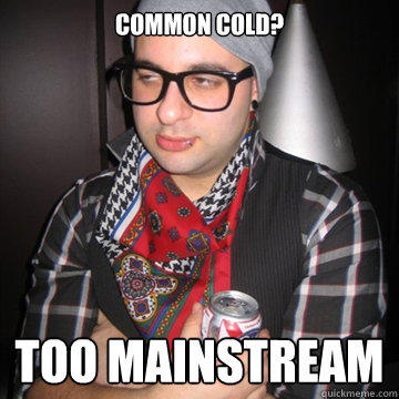 common cold? too mainstream - common cold? too mainstream  Oblivious Hipster