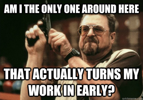 Am I the only one around here That actually turns my work in early? - Am I the only one around here That actually turns my work in early?  Am I the only one