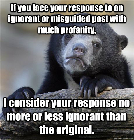 If you lace your response to an ignorant or misguided post with much profanity, I consider your response no more or less ignorant than the original. - If you lace your response to an ignorant or misguided post with much profanity, I consider your response no more or less ignorant than the original.  Confession Bear