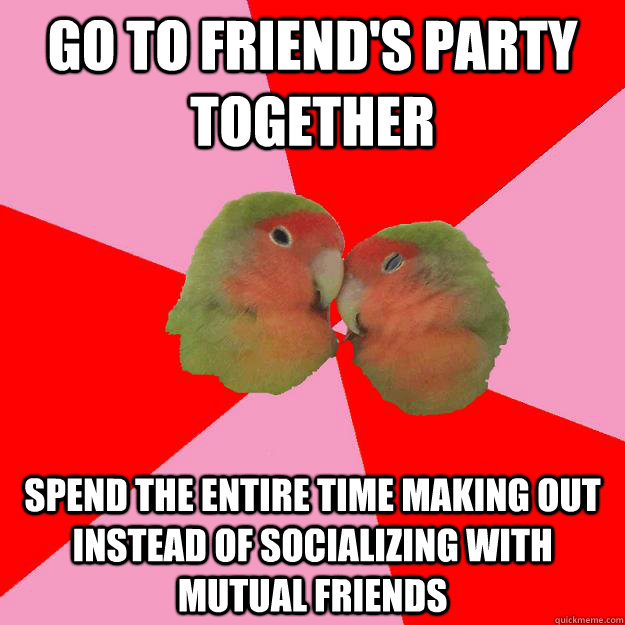 go to friend's party together spend the entire time making out instead of socializing with mutual friends