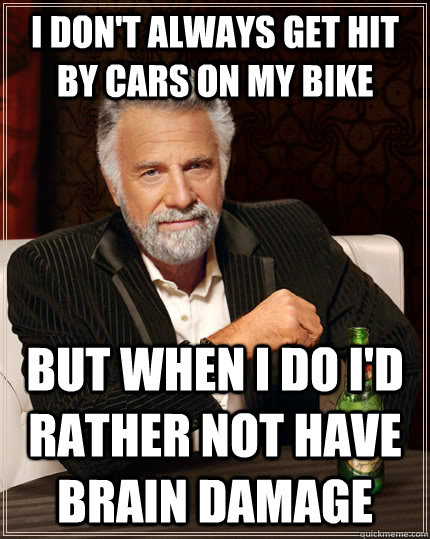 I don't always get hit by cars on my bike but when I do I'd rather not have brain damage - I don't always get hit by cars on my bike but when I do I'd rather not have brain damage  The Most Interesting Man In The World