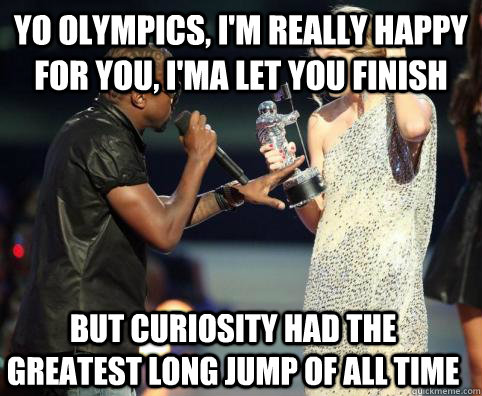 Yo olympics, I'm really happy for you, I'ma Let you finish But Curiosity had the greatest long jump of all time