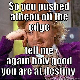 SO YOU PUSHED ATHEON OFF THE EDGE TELL ME AGAIN HOW GOOD YOU ARE AT DESTINY  Condescending Wonka