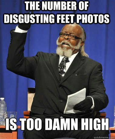 The number of disgusting feet photos is too damn high - The number of disgusting feet photos is too damn high  Rent Is Too Damn High Guy