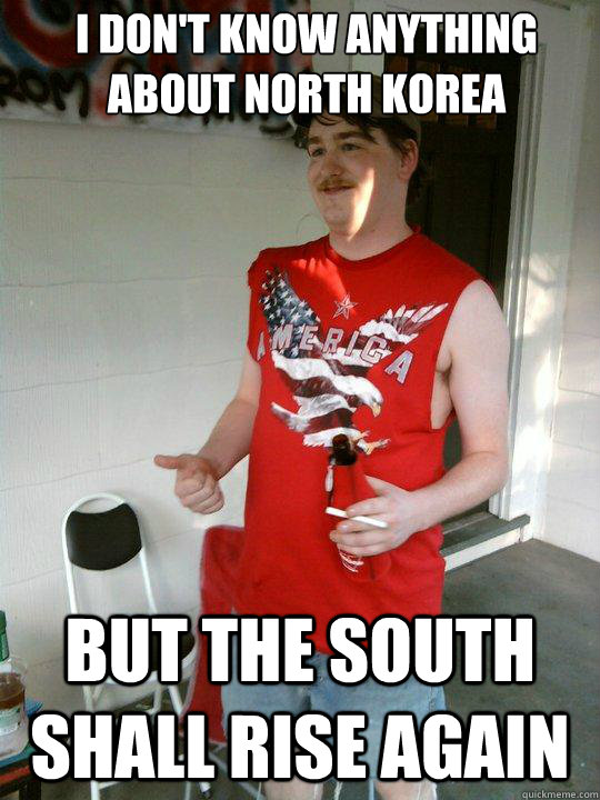 I don't know anything about north korea but the south shall rise again - I don't know anything about north korea but the south shall rise again  Redneck Randal