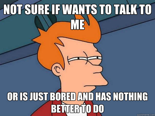 Not sure if wants to talk to me or is just bored and has nothing better to do  Futurama Fry