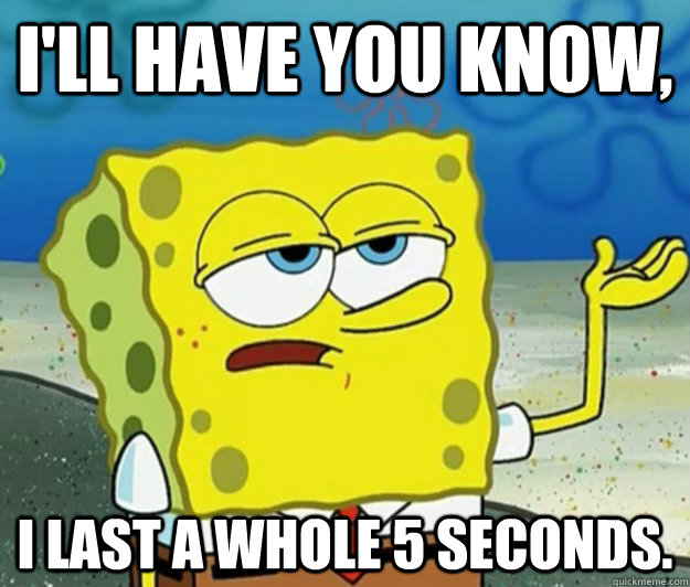 I'll have you know,  I last a whole 5 seconds. - I'll have you know,  I last a whole 5 seconds.  Tough Spongebob