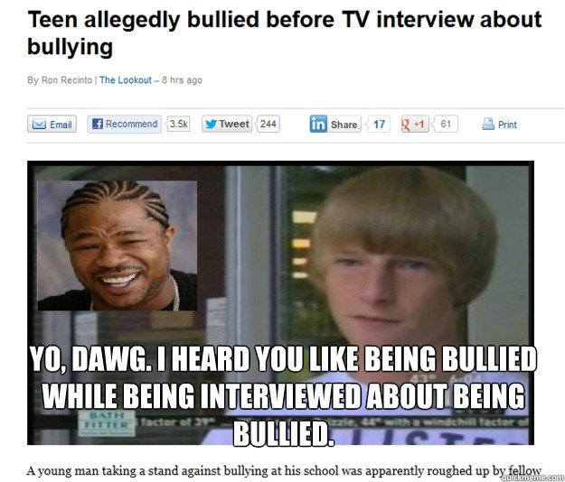 Yo, dawg. I heard you like being bullied while being interviewed about being bullied. - Yo, dawg. I heard you like being bullied while being interviewed about being bullied.  Bullied while being bullied