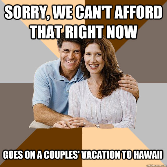 sorry, we can't afford that right now Goes on a couples' vacation to hawaii - sorry, we can't afford that right now Goes on a couples' vacation to hawaii  Scumbag Parents