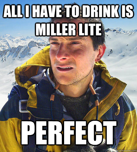 All I have to drink is Miller Lite Perfect - All I have to drink is Miller Lite Perfect  BEAR GRILLS