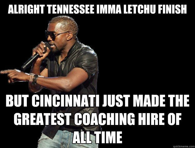 alright tennessee imma letchu finish but cincinnati just made the greatest coaching hire of all time