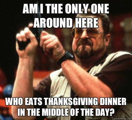 Am I the only one around here who eats Thanksgiving dinner in the middle of the day? - Am I the only one around here who eats Thanksgiving dinner in the middle of the day?  Am I The Only One Around Here