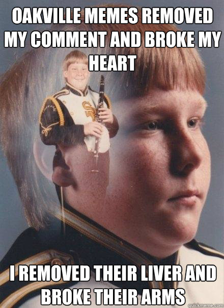 OAKVILLE MEMES REMOVED MY COMMENT AND BROKE MY HEART I REMOVED THEIR LIVER AND BROKE THEIR ARMS - OAKVILLE MEMES REMOVED MY COMMENT AND BROKE MY HEART I REMOVED THEIR LIVER AND BROKE THEIR ARMS  PTSD Clarinet Boy